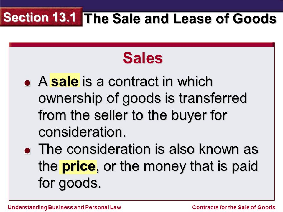 Understanding Business and Personal Law The Sale and Lease of Goods Section 13.1 Contracts for the Sale of Goods This occurs when you entrust your own goods to a merchant who sells them in the ordinary course of business.