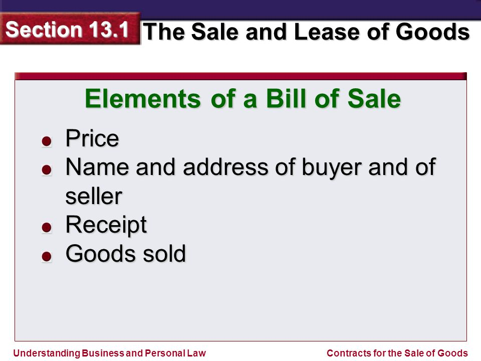 Understanding Business and Personal Law The Sale and Lease of Goods Section 13.1 Contracts for the Sale of Goods Price Name and address of buyer and of seller Receipt Goods sold Elements of a Bill of Sale