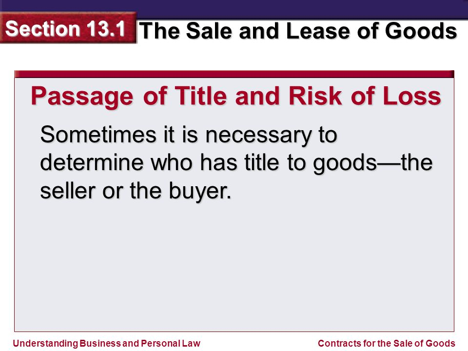 Understanding Business and Personal Law The Sale and Lease of Goods Section 13.1 Contracts for the Sale of Goods Sometimes it is necessary to determine who has title to goods—the seller or the buyer.