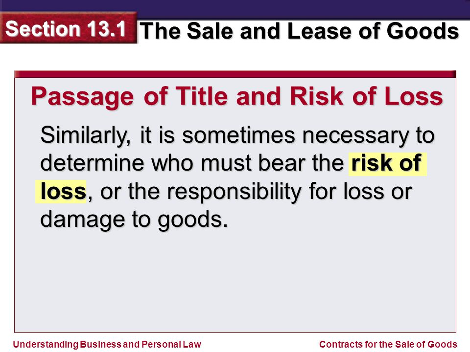 Understanding Business and Personal Law The Sale and Lease of Goods Section 13.1 Contracts for the Sale of Goods Similarly, it is sometimes necessary to determine who must bear the risk of loss, or the responsibility for loss or damage to goods.