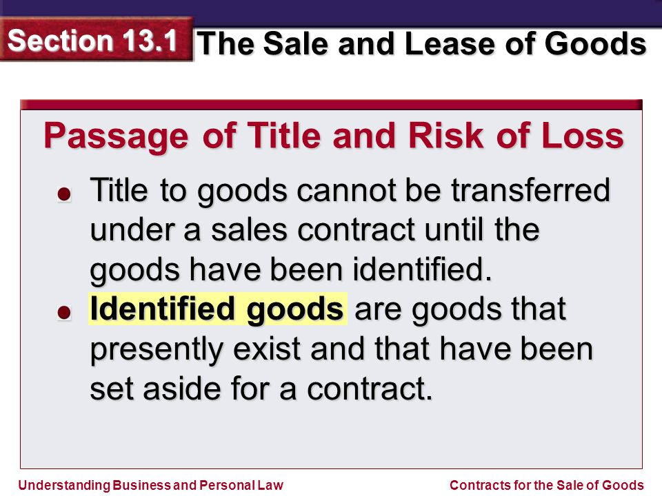 Understanding Business and Personal Law The Sale and Lease of Goods Section 13.1 Contracts for the Sale of Goods Title to goods cannot be transferred under a sales contract until the goods have been identified.