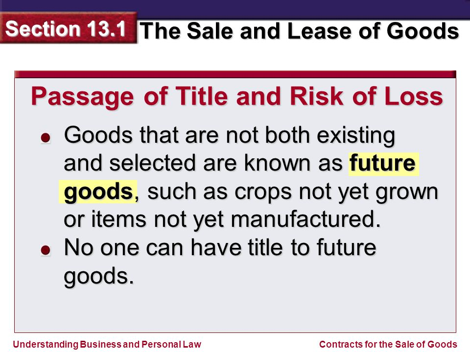 Understanding Business and Personal Law The Sale and Lease of Goods Section 13.1 Contracts for the Sale of Goods Goods that are not both existing and selected are known as future goods, such as crops not yet grown or items not yet manufactured.
