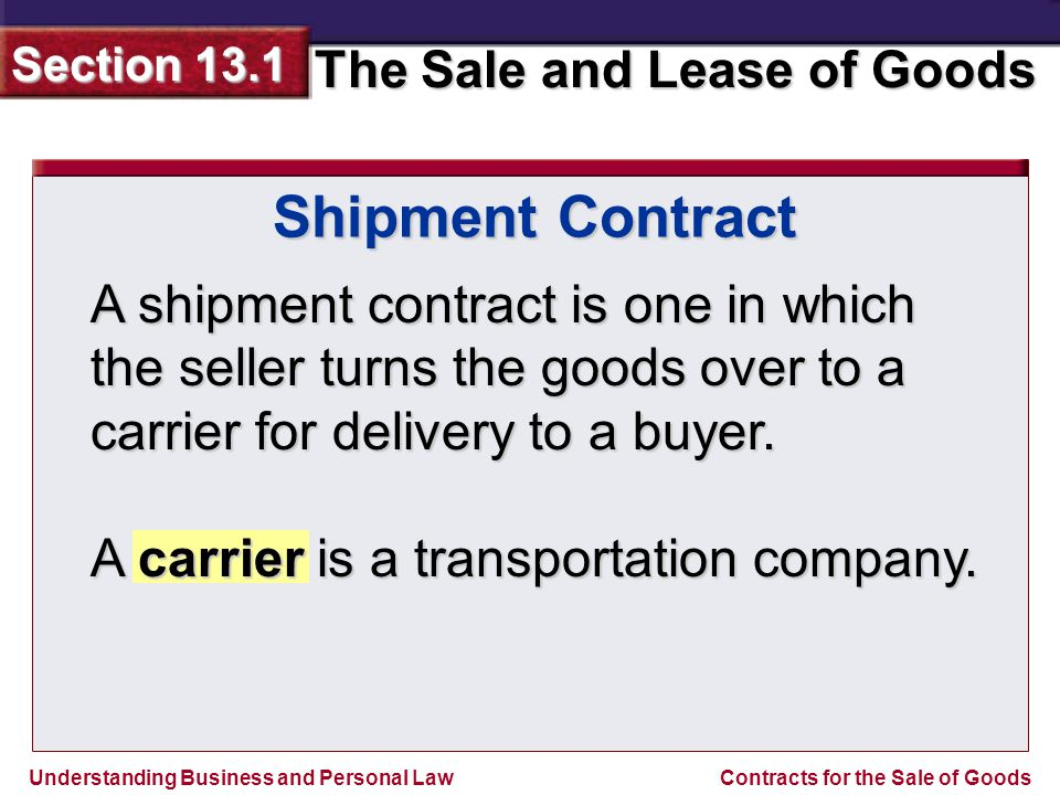 Understanding Business and Personal Law The Sale and Lease of Goods Section 13.1 Contracts for the Sale of Goods A shipment contract is one in which the seller turns the goods over to a carrier for delivery to a buyer.