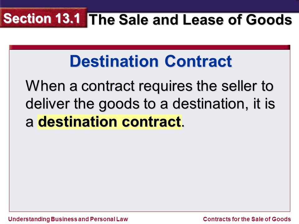 Understanding Business and Personal Law The Sale and Lease of Goods Section 13.1 Contracts for the Sale of Goods When a contract requires the seller to deliver the goods to a destination, it is a destination contract.