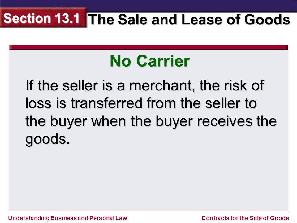 Understanding Business and Personal Law The Sale and Lease of Goods Section 13.1 Contracts for the Sale of Goods If the seller is a merchant, the risk of loss is transferred from the seller to the buyer when the buyer receives the goods.
