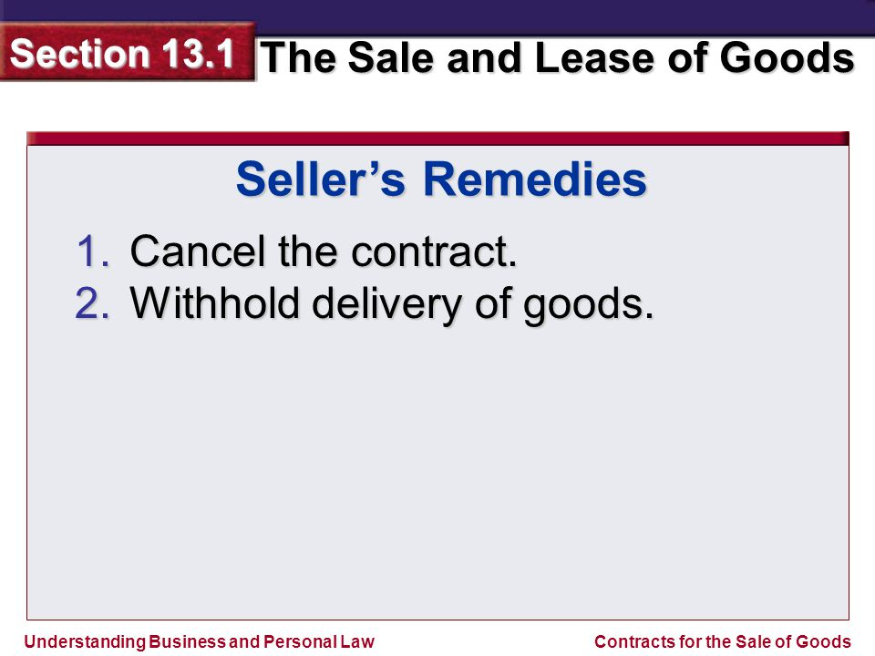 Understanding Business and Personal Law The Sale and Lease of Goods Section 13.1 Contracts for the Sale of Goods 1.Cancel the contract.