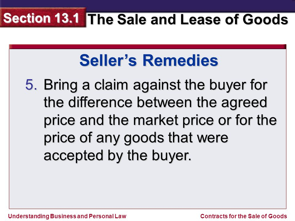 Understanding Business and Personal Law The Sale and Lease of Goods Section 13.1 Contracts for the Sale of Goods 5.Bring a claim against the buyer for the difference between the agreed price and the market price or for the price of any goods that were accepted by the buyer.