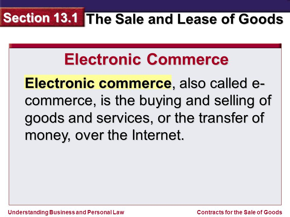 Understanding Business and Personal Law The Sale and Lease of Goods Section 13.1 Contracts for the Sale of Goods Electronic commerce, also called e- commerce, is the buying and selling of goods and services, or the transfer of money, over the Internet.