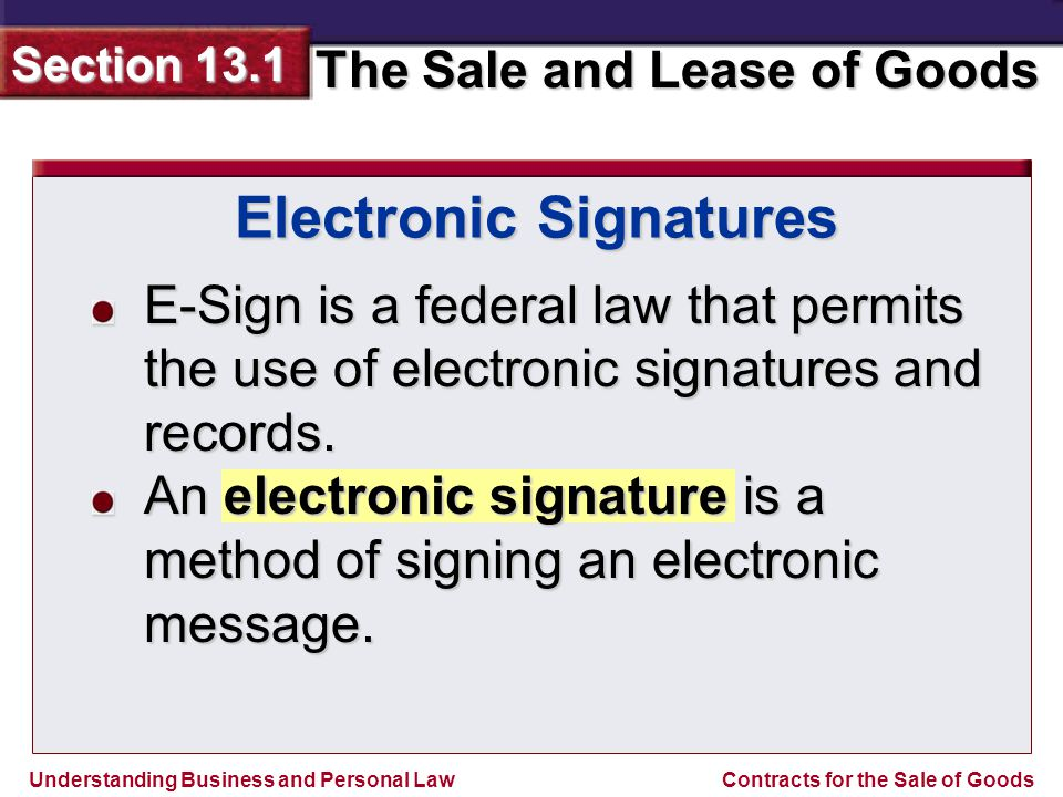 Understanding Business and Personal Law The Sale and Lease of Goods Section 13.1 Contracts for the Sale of Goods E-Sign is a federal law that permits the use of electronic signatures and records.