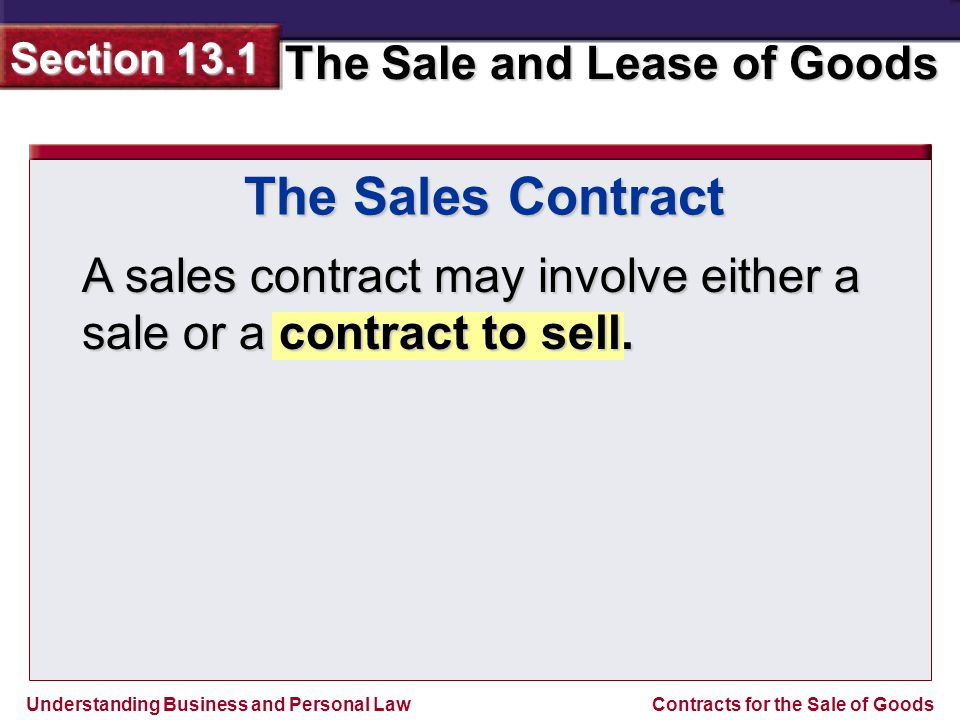 Understanding Business and Personal Law The Sale and Lease of Goods Section 13.1 Contracts for the Sale of Goods This is because goods may be stolen, damaged, or destroyed after the sales contract has been entered but before the transaction is completed.
