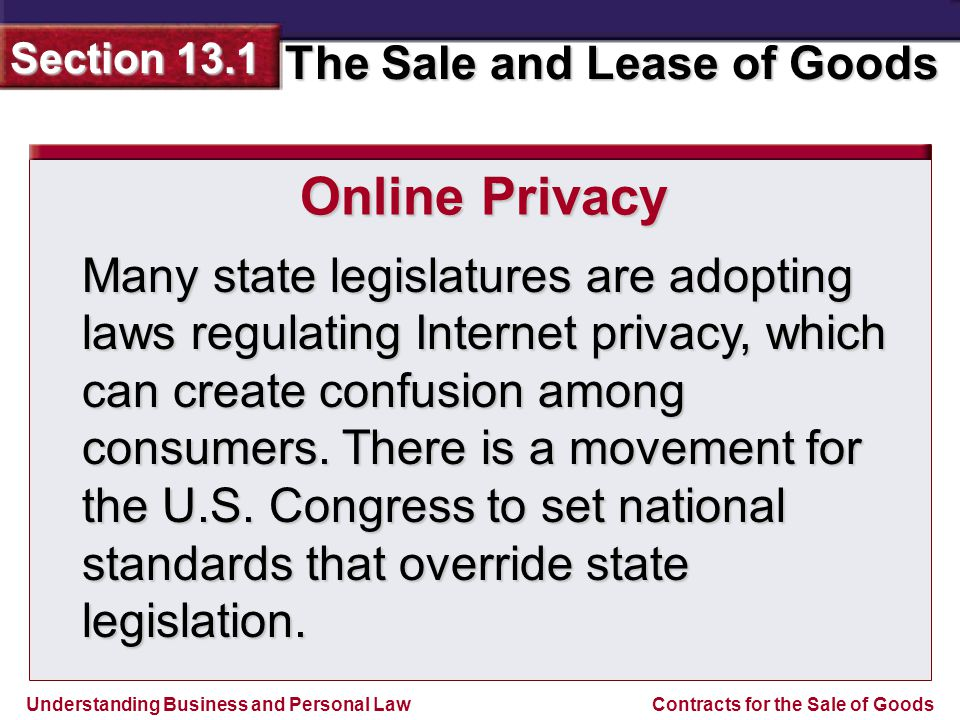 Understanding Business and Personal Law The Sale and Lease of Goods Section 13.1 Contracts for the Sale of Goods Many state legislatures are adopting laws regulating Internet privacy, which can create confusion among consumers.