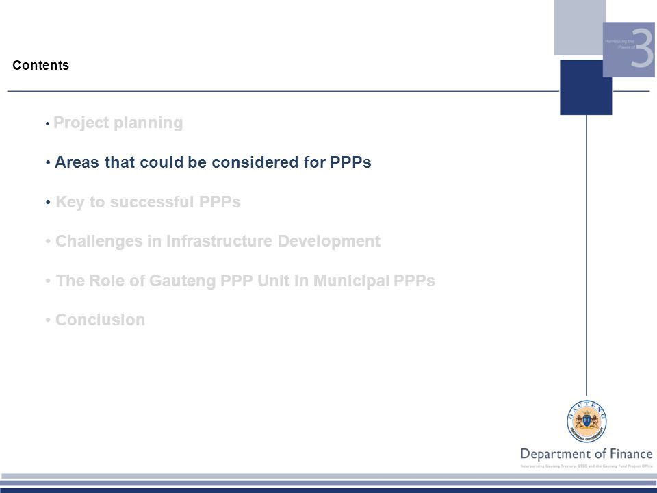 Contents Project planning Areas that could be considered for PPPs Key to successful PPPs Challenges in Infrastructure Development The Role of Gauteng PPP Unit in Municipal PPPs Conclusion