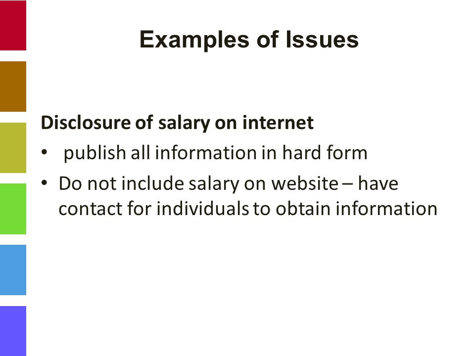 Examples of Issues Disclosure of salary on internet publish all information in hard form Do not include salary on website – have contact for individuals to obtain information