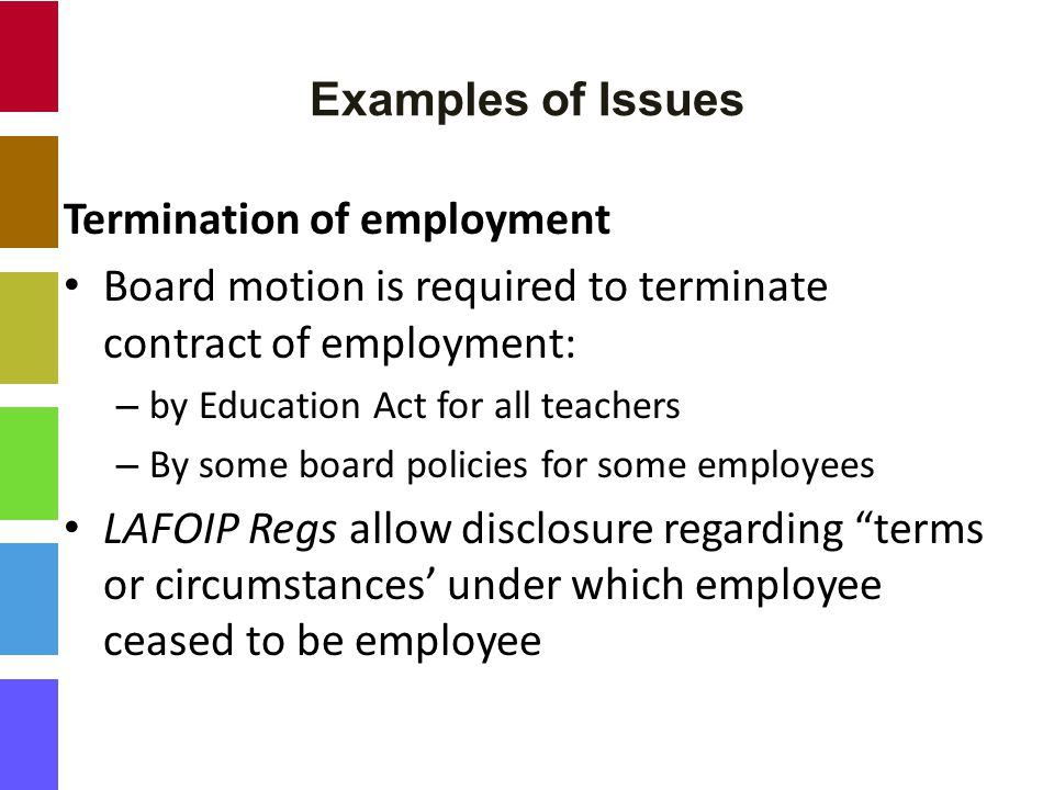 Examples of Issues Termination of employment Board motion is required to terminate contract of employment: – by Education Act for all teachers – By some board policies for some employees LAFOIP Regs allow disclosure regarding terms or circumstances' under which employee ceased to be employee