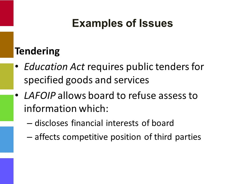 Examples of Issues Tendering Education Act requires public tenders for specified goods and services LAFOIP allows board to refuse assess to information which: – discloses financial interests of board – affects competitive position of third parties