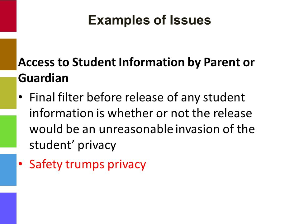 Examples of Issues Access to Student Information by Parent or Guardian Final filter before release of any student information is whether or not the release would be an unreasonable invasion of the student' privacy Safety trumps privacy