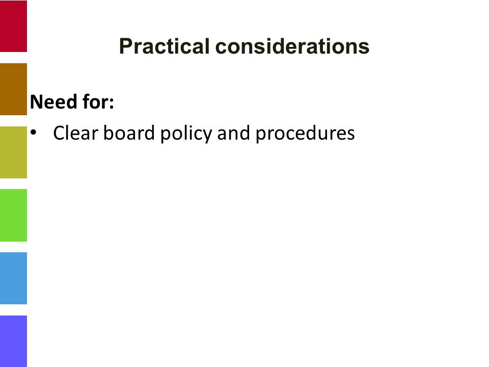 Practical considerations Need for: Clear board policy and procedures
