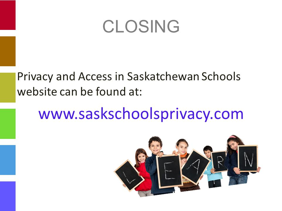 CLOSING Privacy and Access in Saskatchewan Schools website can be found at: www.saskschoolsprivacy.com