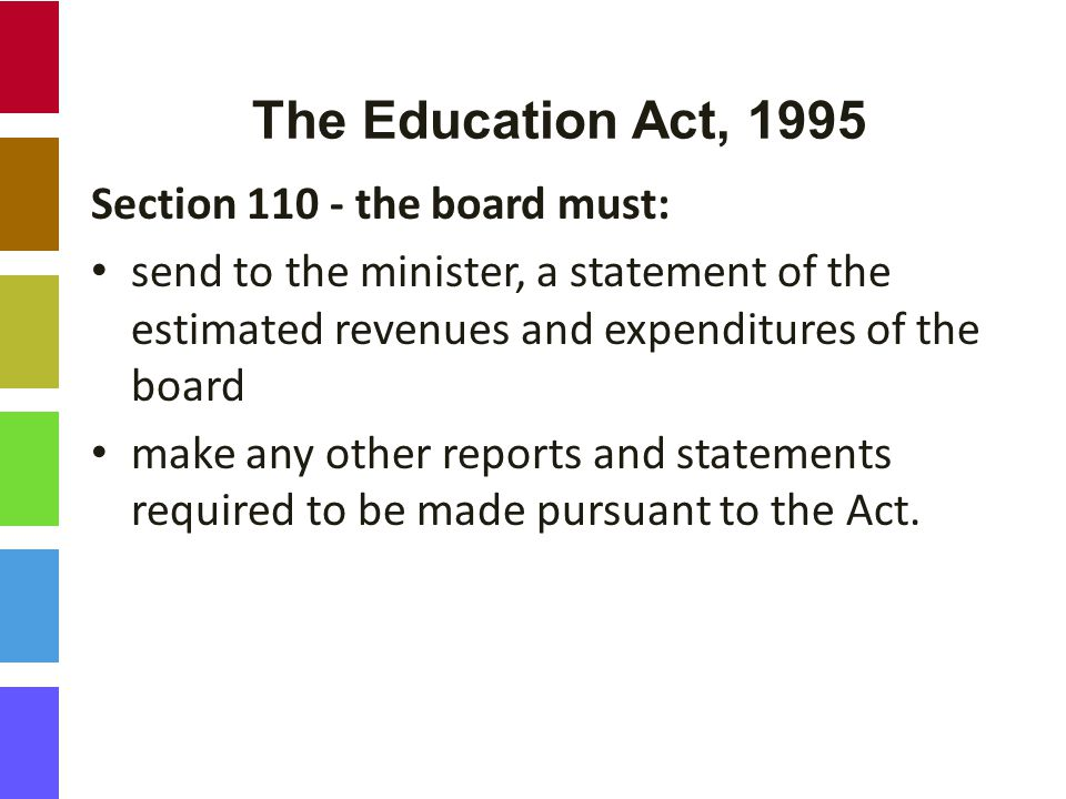 The Education Act, 1995 Section 110 - the board must: send to the minister, a statement of the estimated revenues and expenditures of the board make any other reports and statements required to be made pursuant to the Act.