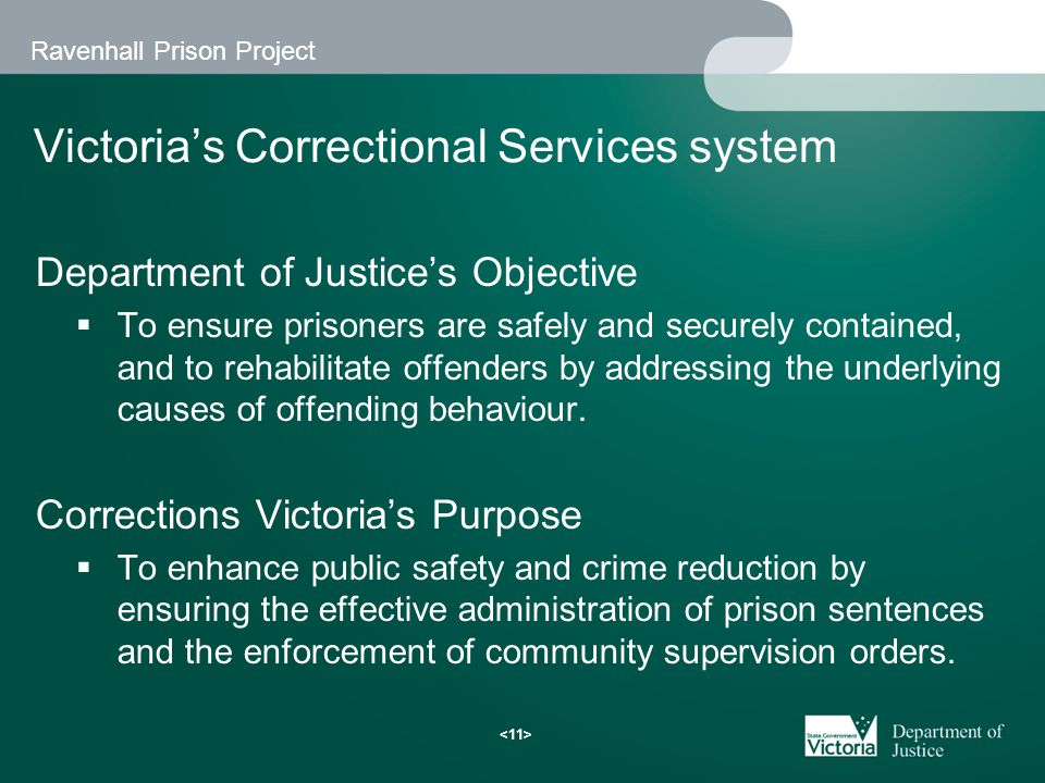 Ravenhall Prison Project Victoria's Correctional Services system Department of Justice's Objective  To ensure prisoners are safely and securely contained, and to rehabilitate offenders by addressing the underlying causes of offending behaviour.