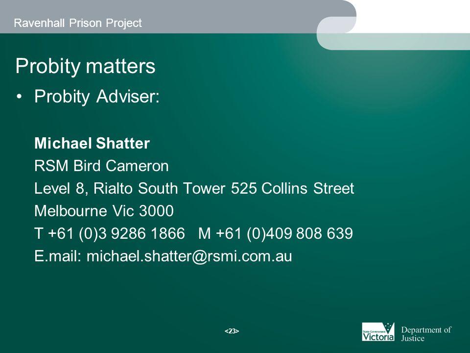 Ravenhall Prison Project Probity matters Probity Adviser: Michael Shatter RSM Bird Cameron Level 8, Rialto South Tower 525 Collins Street Melbourne Vic 3000 T +61 (0)3 9286 1866 M +61 (0)409 808 639 E.mail: michael.shatter@rsmi.com.au