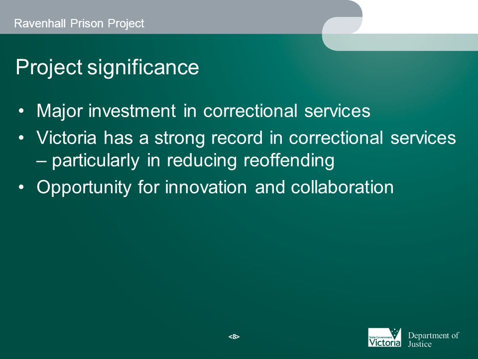 Ravenhall Prison Project Project significance Major investment in correctional services Victoria has a strong record in correctional services – particularly in reducing reoffending Opportunity for innovation and collaboration
