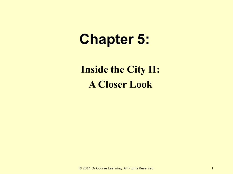 Chapter 5: Inside the City II: A Closer Look 1© 2014 OnCourse Learning. All Rights Reserved.