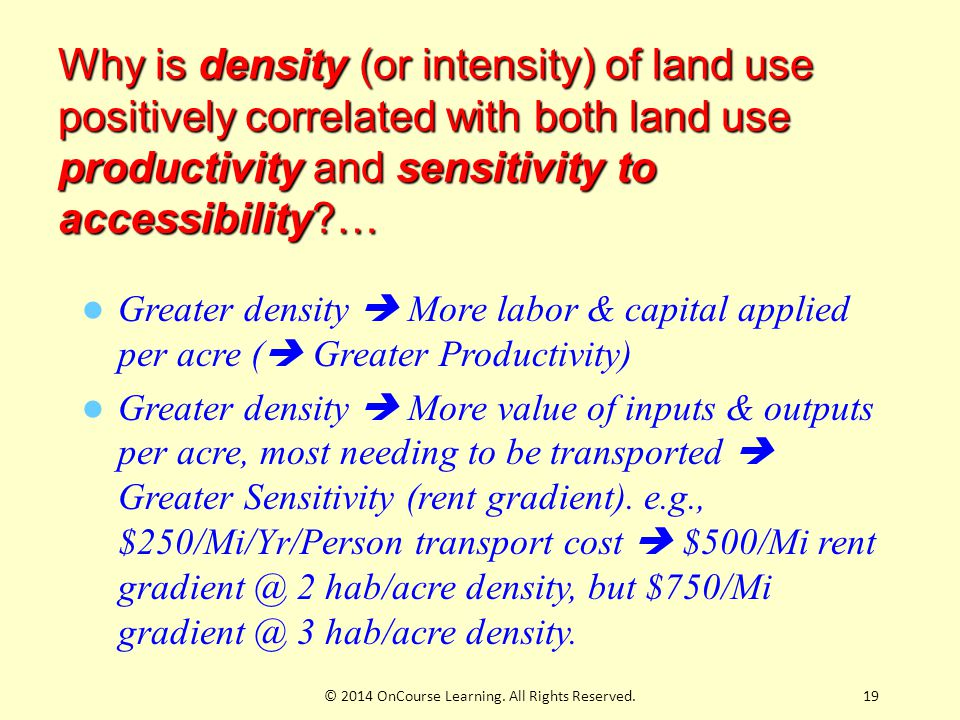 Why is density (or intensity) of land use positively correlated with both land use productivity and sensitivity to accessibility?… Greater density  More labor & capital applied per acre (  Greater Productivity) Greater density  More value of inputs & outputs per acre, most needing to be transported  Greater Sensitivity (rent gradient).
