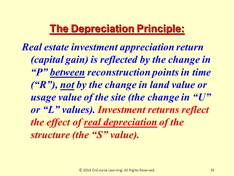 35 The Depreciation Principle: Real estate investment appreciation return (capital gain) is reflected by the change in P between reconstruction points in time ( R ), not by the change in land value or usage value of the site (the change in U or L values).