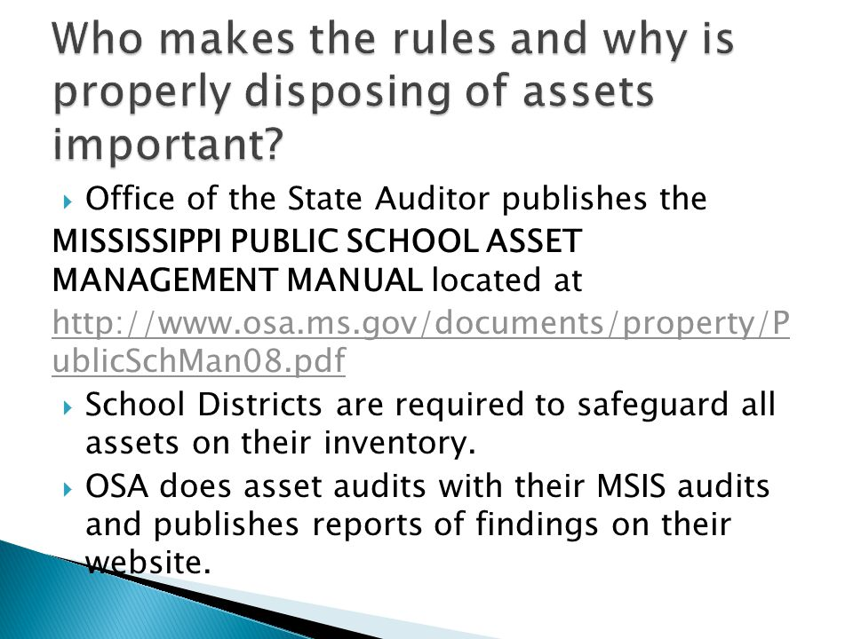  Office of the State Auditor publishes the MISSISSIPPI PUBLIC SCHOOL ASSET MANAGEMENT MANUAL located at http://www.osa.ms.gov/documents/property/P ublicSchMan08.pdf  School Districts are required to safeguard all assets on their inventory.