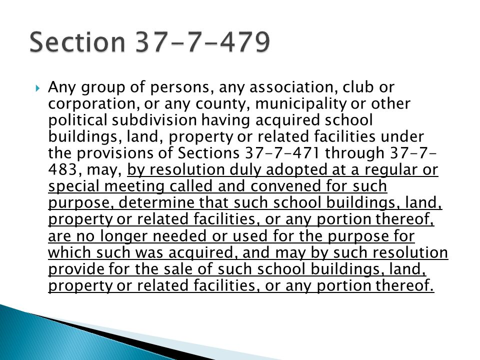  Any group of persons, any association, club or corporation, or any county, municipality or other political subdivision having acquired school buildings, land, property or related facilities under the provisions of Sections 37-7-471 through 37-7- 483, may, by resolution duly adopted at a regular or special meeting called and convened for such purpose, determine that such school buildings, land, property or related facilities, or any portion thereof, are no longer needed or used for the purpose for which such was acquired, and may by such resolution provide for the sale of such school buildings, land, property or related facilities, or any portion thereof.