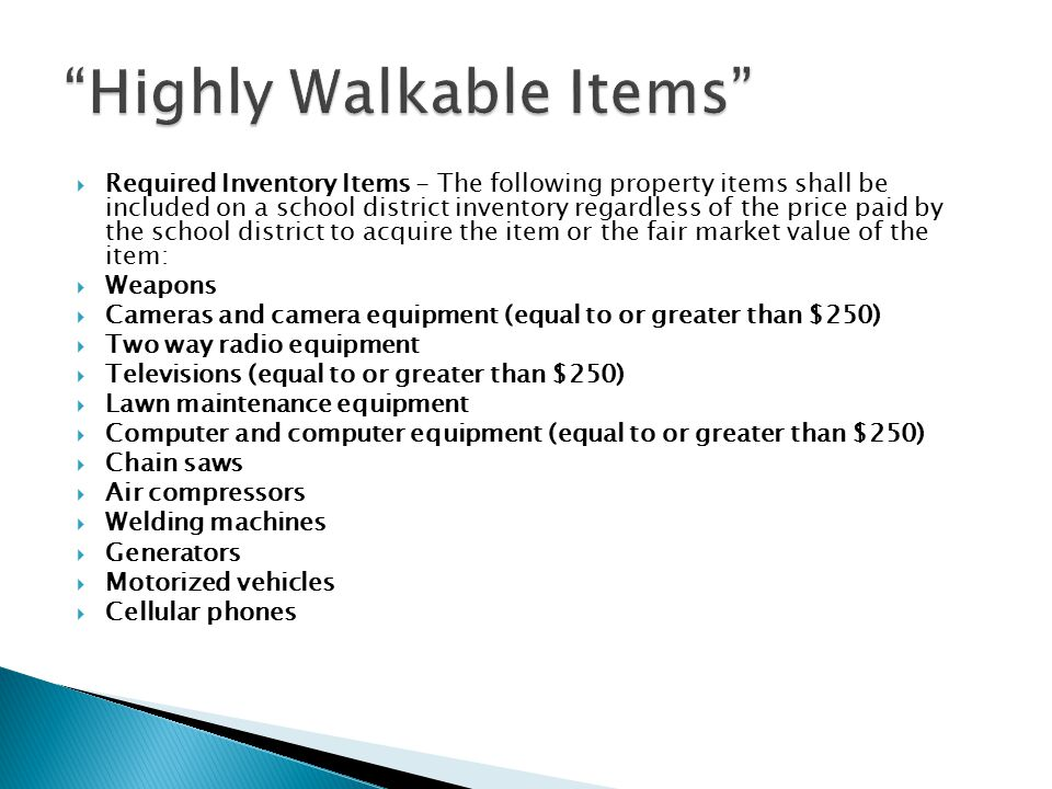  Required Inventory Items - The following property items shall be included on a school district inventory regardless of the price paid by the school district to acquire the item or the fair market value of the item:  Weapons  Cameras and camera equipment (equal to or greater than $250)  Two way radio equipment  Televisions (equal to or greater than $250)  Lawn maintenance equipment  Computer and computer equipment (equal to or greater than $250)  Chain saws  Air compressors  Welding machines  Generators  Motorized vehicles  Cellular phones