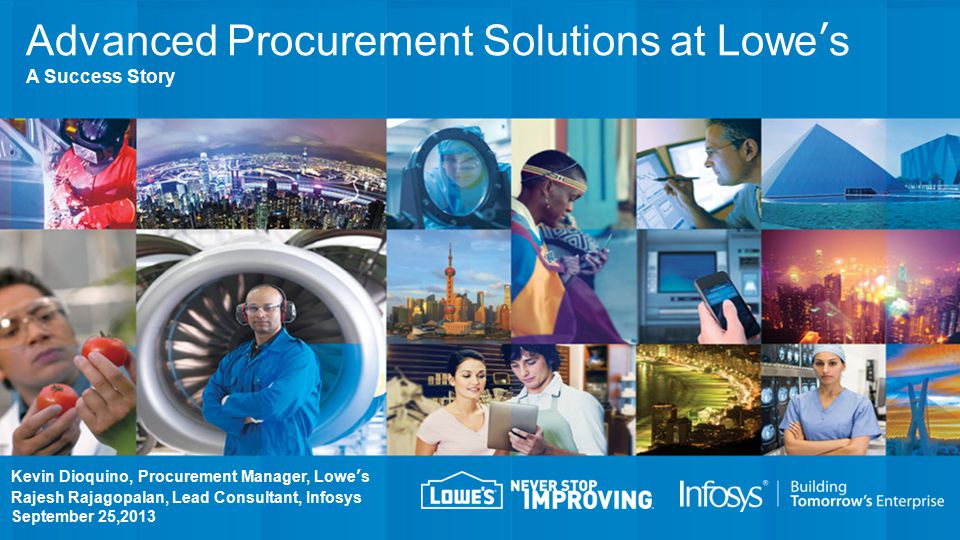 Kevin Dioquino, Procurement Manager, Lowe's Rajesh Rajagopalan, Lead Consultant, Infosys September 25,2013 Advanced Procurement Solutions at Lowe's A Success Story
