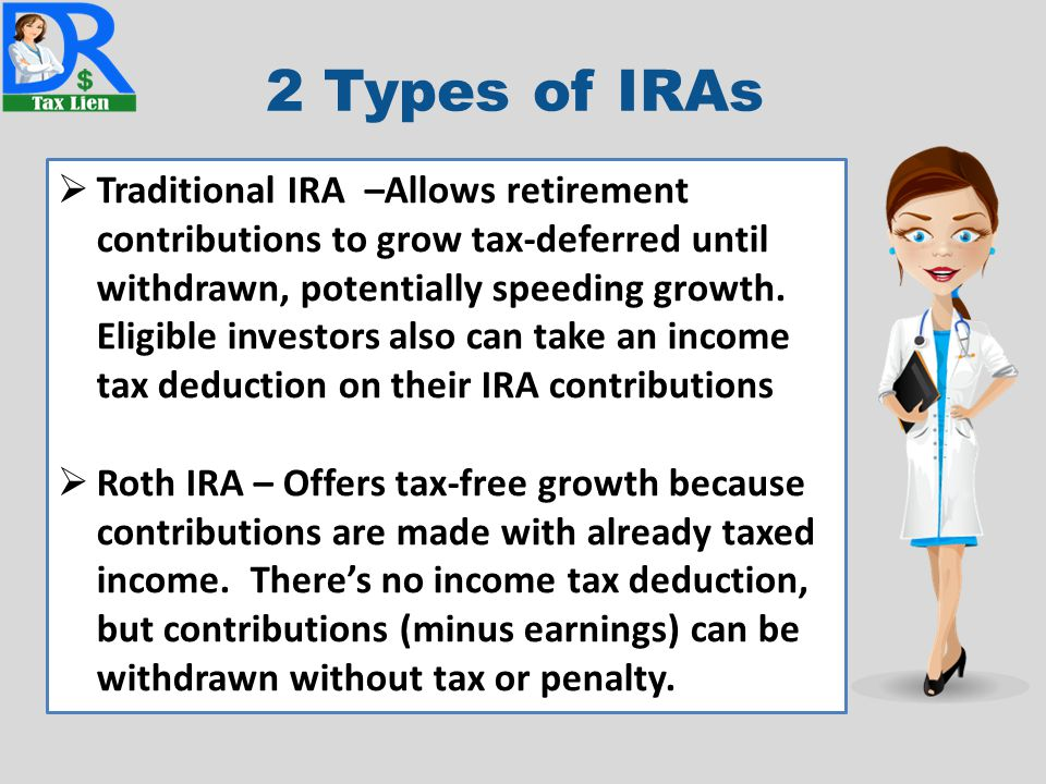 2 Types of IRAs  Traditional IRA –Allows retirement contributions to grow tax-deferred until withdrawn, potentially speeding growth. Eligible investo