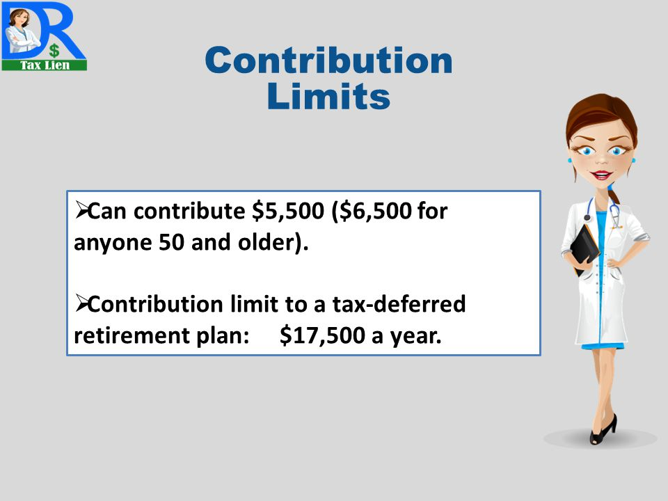 Contribution Limits  Can contribute $5,500 ($6,500 for anyone 50 and older).  Contribution limit to a tax-deferred retirement plan: $17,500 a year.