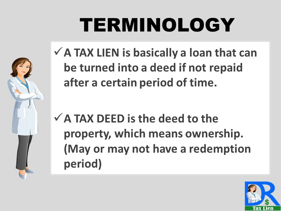 A TAX LIEN is basically a loan that can be turned into a deed if not repaid after a certain period of time. A TAX DEED is the deed to the property, wh