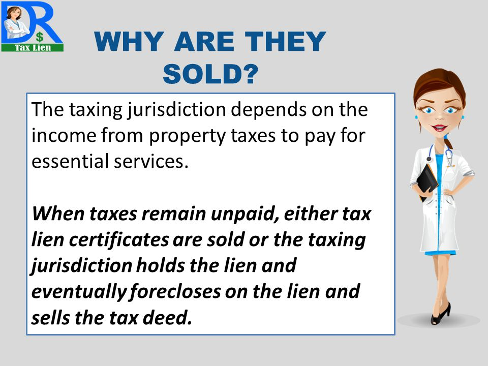 WHY ARE THEY SOLD? The taxing jurisdiction depends on the income from property taxes to pay for essential services. When taxes remain unpaid, either t