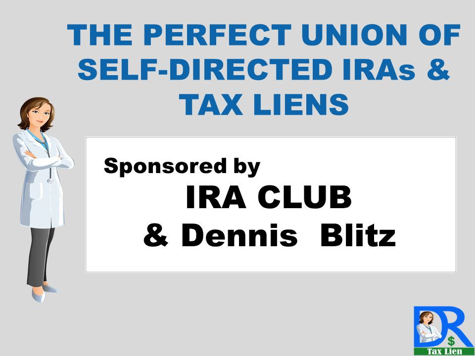 D Sponsored by IRA CLUB & Dennis Blitz THE PERFECT UNION OF SELF-DIRECTED IRAs & TAX LIENS