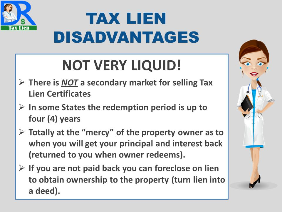 TAX LIEN DISADVANTAGES NOT VERY LIQUID!  There is NOT a secondary market for selling Tax Lien Certificates  In some States the redemption period is