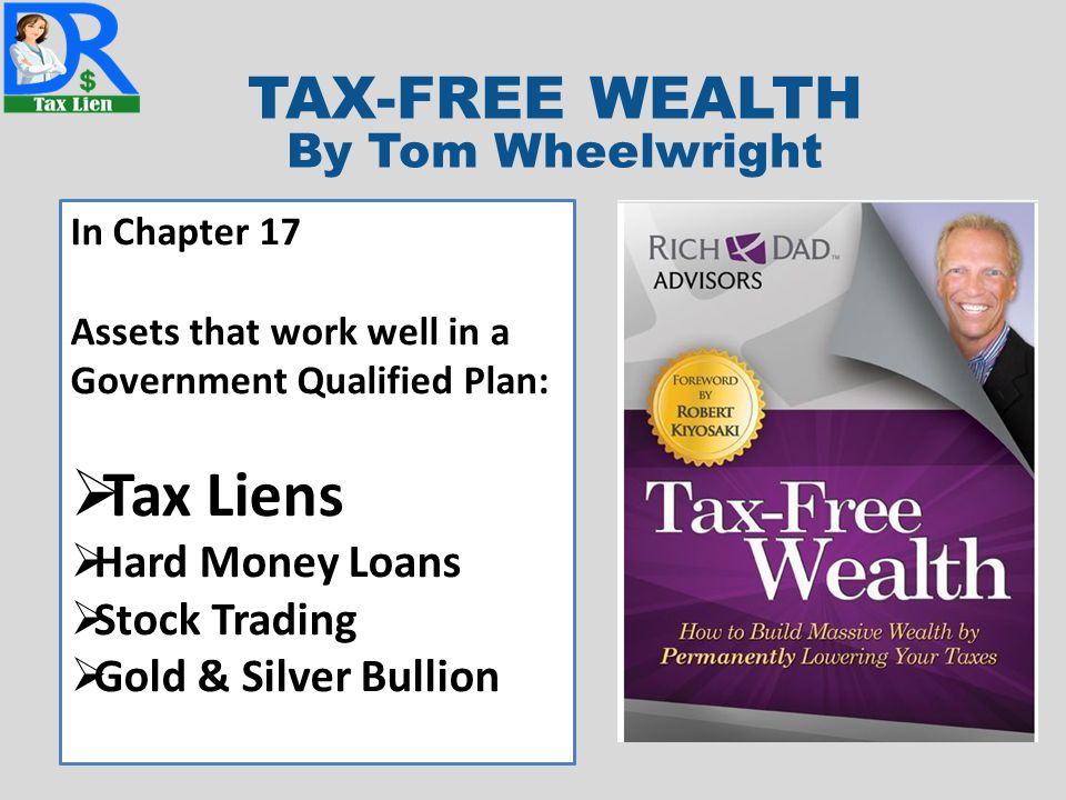 TAX-FREE WEALTH By Tom Wheelwright In Chapter 17 Assets that work well in a Government Qualified Plan:  Tax Liens  Hard Money Loans  Stock Trading