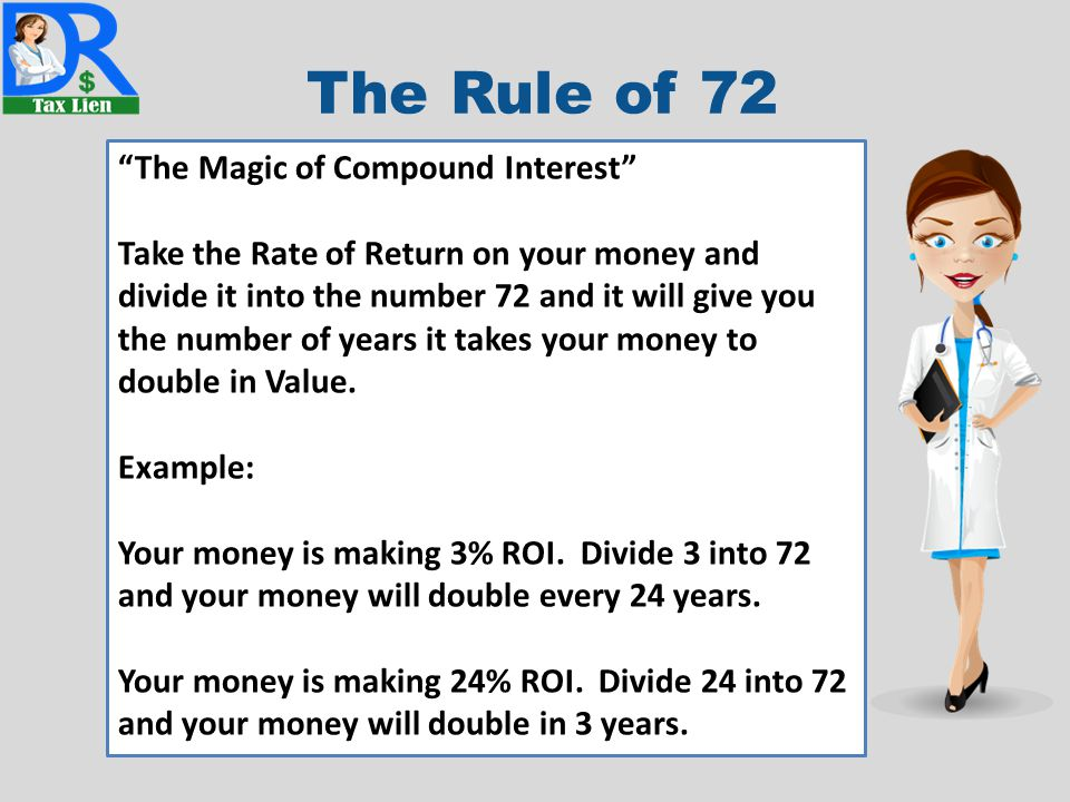 The Rule of 72 The Magic of Compound Interest Take the Rate of Return on your money and divide it into the number 72 and it will give you the number of years it takes your money to double in Value.