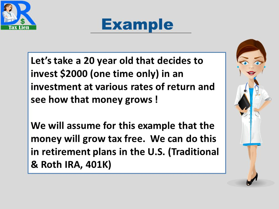 Example Let's take a 20 year old that decides to invest $2000 (one time only) in an investment at various rates of return and see how that money grows