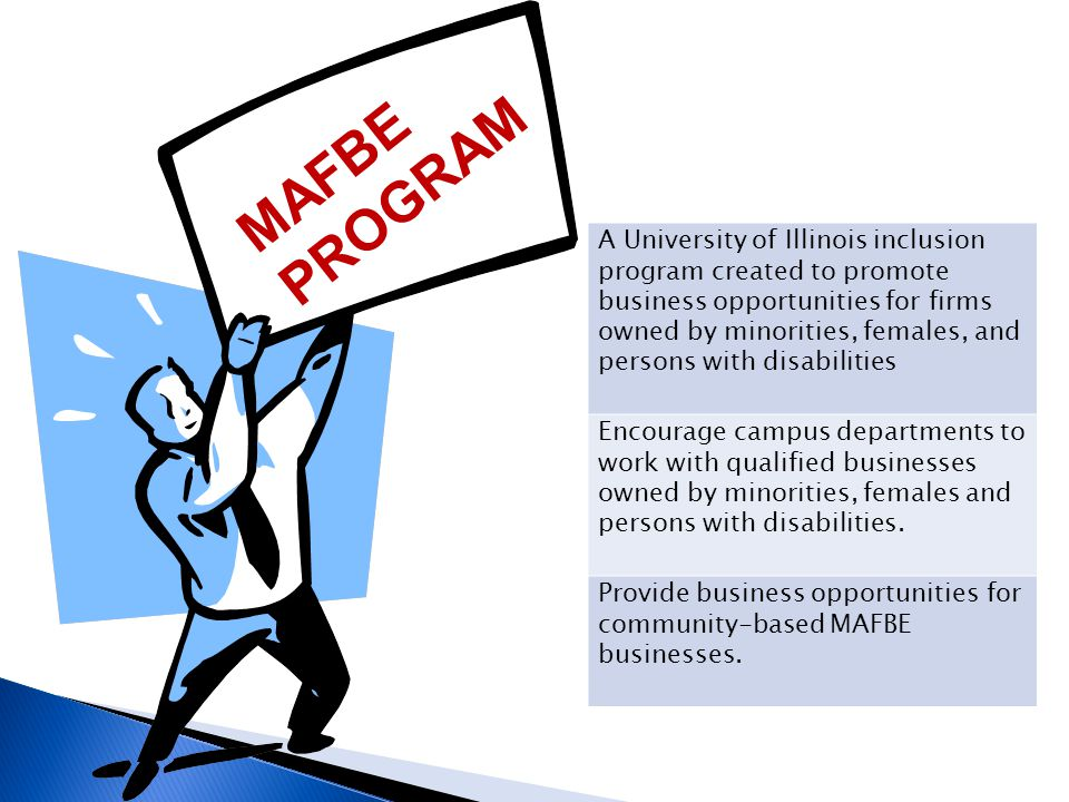 MAFBE PROGRAM A University of Illinois inclusion program created to promote business opportunities for firms owned by minorities, females, and persons with disabilities Encourage campus departments to work with qualified businesses owned by minorities, females and persons with disabilities.