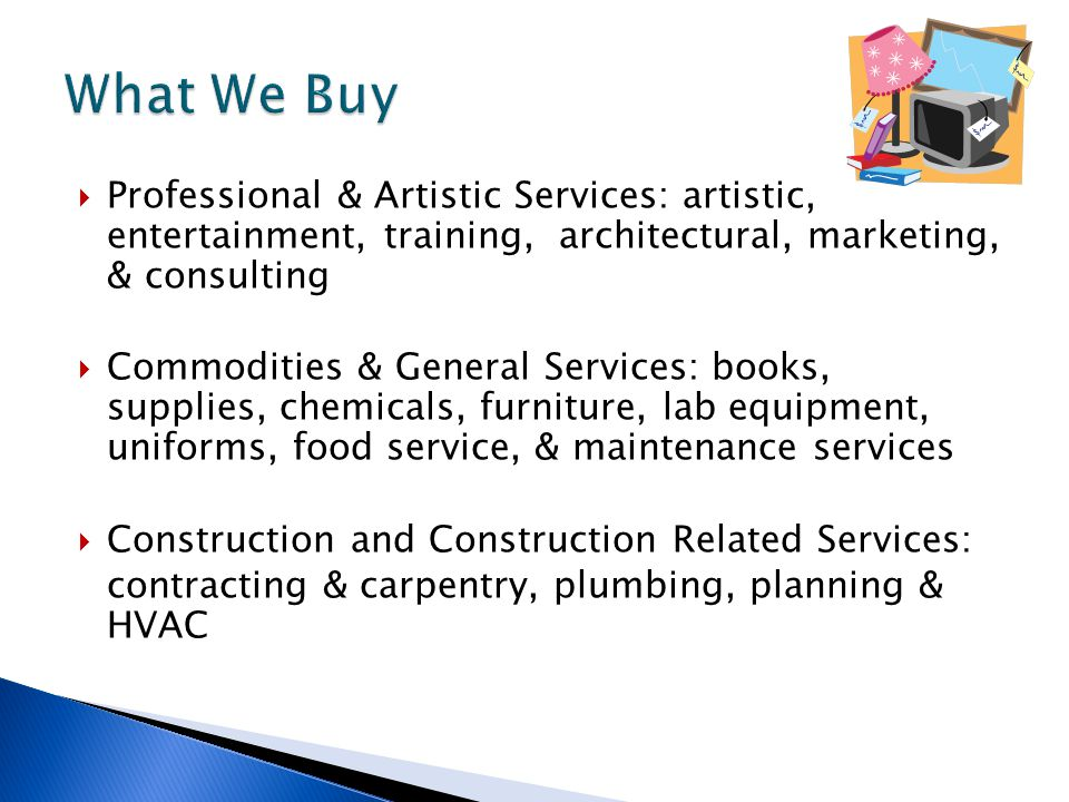  Professional & Artistic Services: artistic, entertainment, training, architectural, marketing, & consulting  Commodities & General Services: books, supplies, chemicals, furniture, lab equipment, uniforms, food service, & maintenance services  Construction and Construction Related Services: contracting & carpentry, plumbing, planning & HVAC