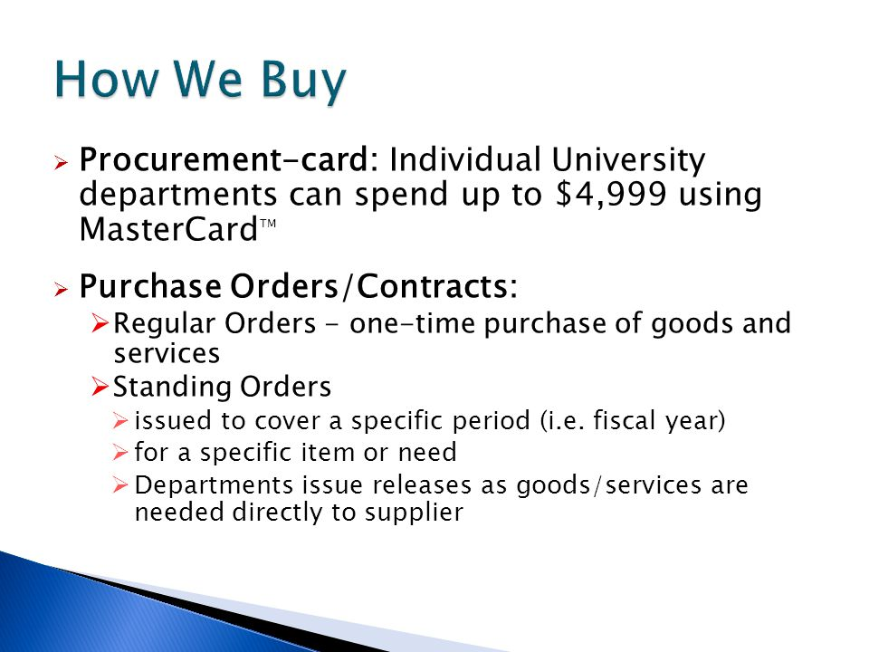  Procurement-card: Individual University departments can spend up to $4,999 using MasterCard TM  Purchase Orders/Contracts:  Regular Orders - one-t