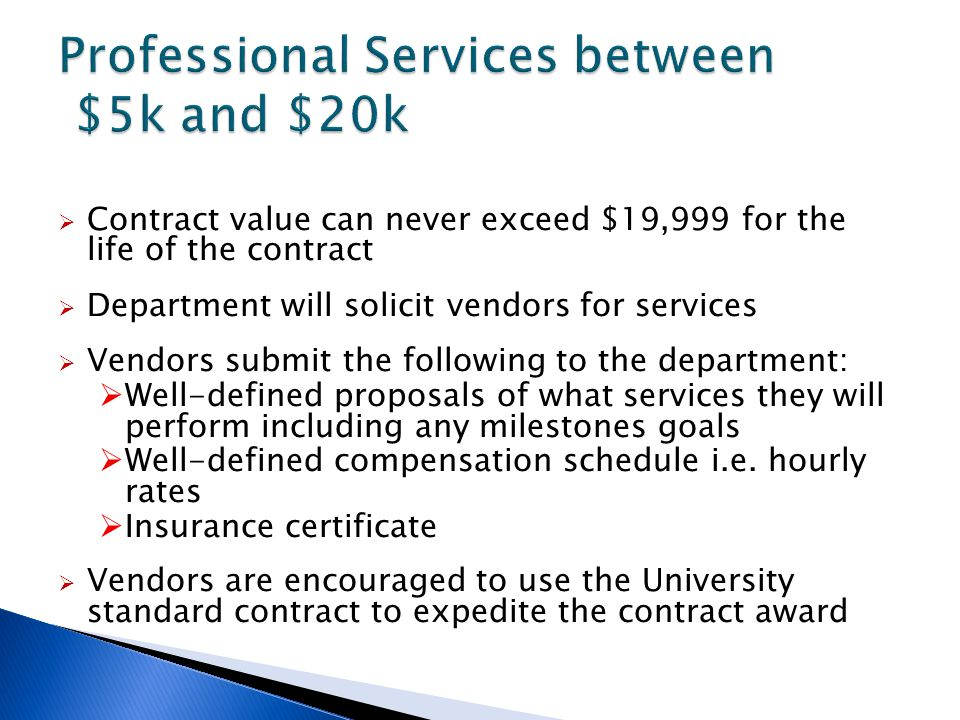 Contract value can never exceed $19,999 for the life of the contract  Department will solicit vendors for services  Vendors submit the following to the department:  Well-defined proposals of what services they will perform including any milestones goals  Well-defined compensation schedule i.e.