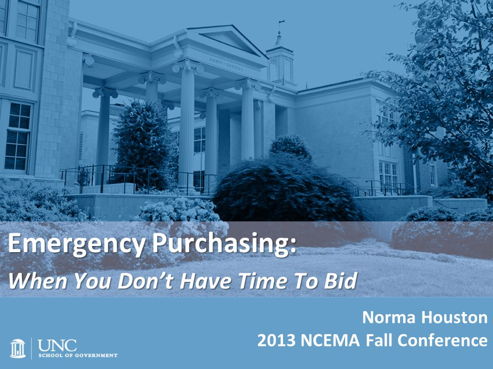 Emergency Purchasing: When You Don't Have Time To Bid Norma Houston 2013 NCEMA Fall Conference