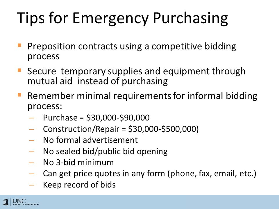 Tips for Emergency Purchasing  Preposition contracts using a competitive bidding process  Secure temporary supplies and equipment through mutual aid instead of purchasing  Remember minimal requirements for informal bidding process: – Purchase = $30,000-$90,000 – Construction/Repair = $30,000-$500,000) – No formal advertisement – No sealed bid/public bid opening – No 3-bid minimum – Can get price quotes in any form (phone, fax, email, etc.) – Keep record of bids
