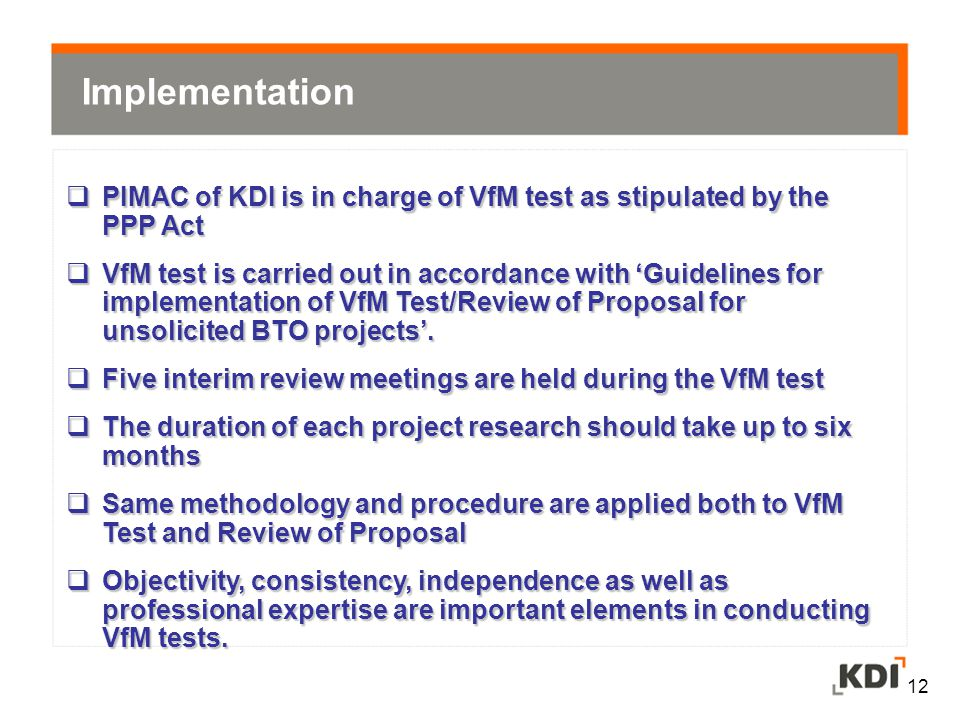 12  PIMAC of KDI is in charge of VfM test as stipulated by the PPP Act  VfM test is carried out in accordance with 'Guidelines for implementation of VfM Test/Review of Proposal for unsolicited BTO projects'.