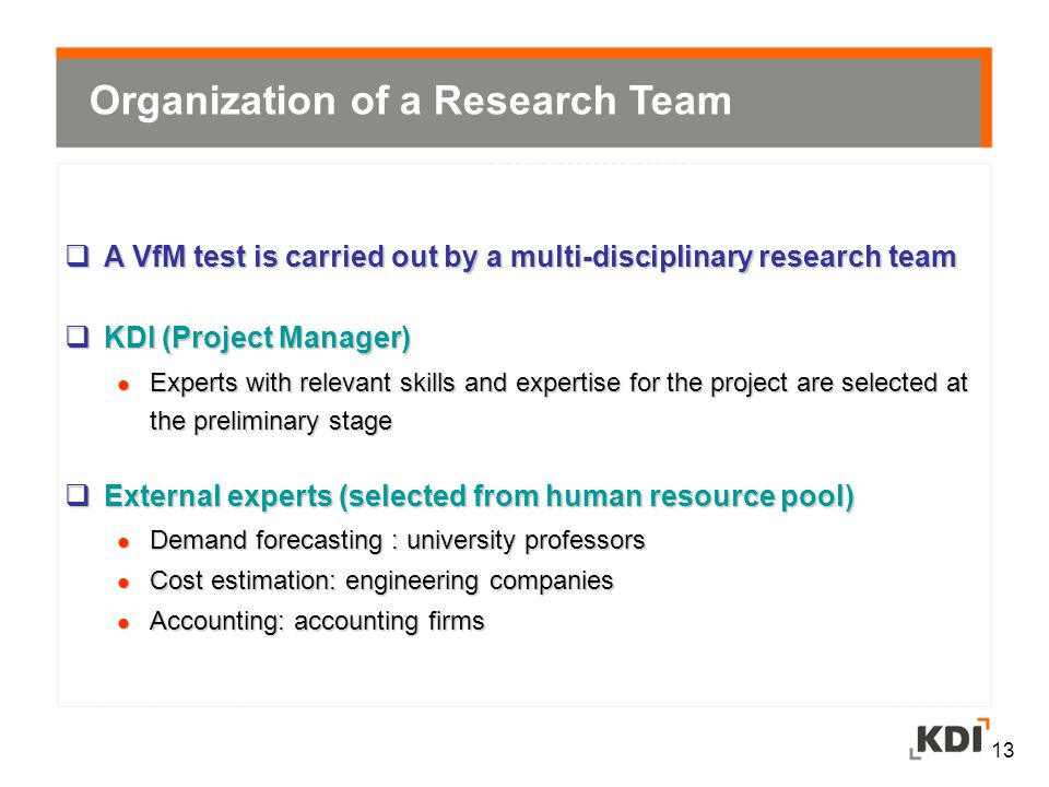 13  A VfM test is carried out by a multi-disciplinary research team  KDI (Project Manager) Experts with relevant skills and expertise for the project are selected at the preliminary stage Experts with relevant skills and expertise for the project are selected at the preliminary stage  External experts (selected from human resource pool) Demand forecasting : university professors Demand forecasting : university professors Cost estimation: engineering companies Cost estimation: engineering companies Accounting: accounting firms Accounting: accounting firms Organization of a Research Team